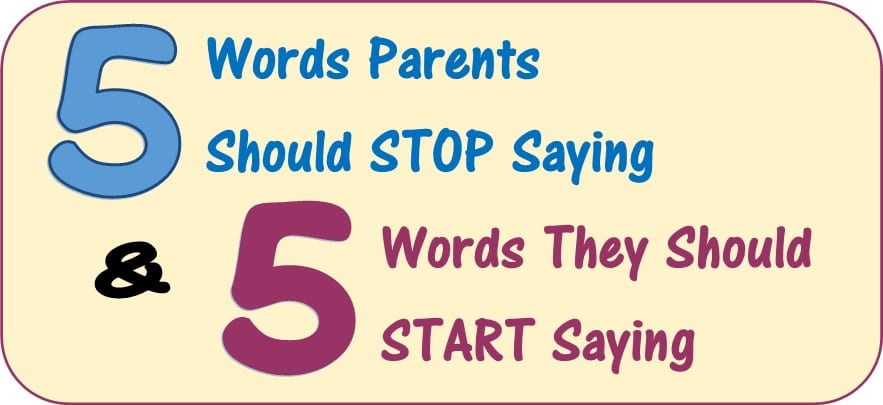 5 Words Parents Should Stop Saying & 5 They Should Start Saying